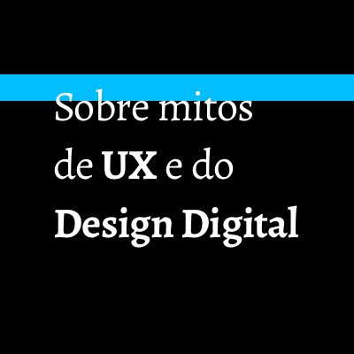 Sobre mitos de UX e do Design Digital