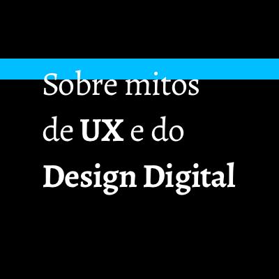 Sobre mitos de UX e do Design Digital