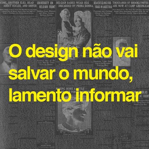 O design não vai salvar o mundo, lamento informar